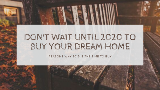 Dont wait until 2020 to buy your dream home